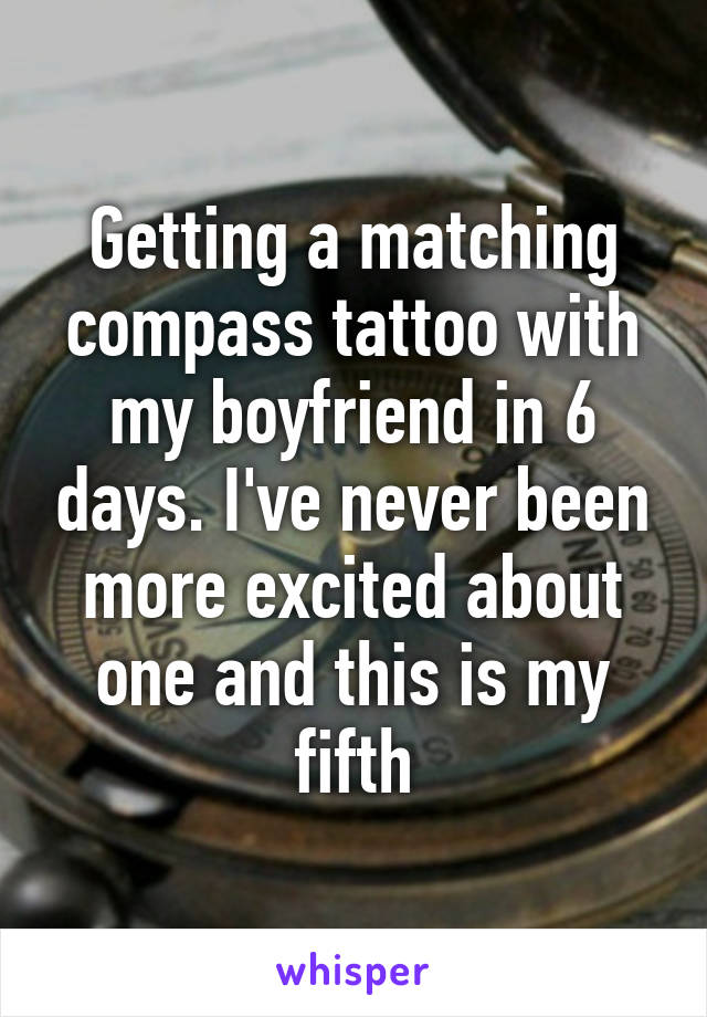 Getting a matching compass tattoo with my boyfriend in 6 days. I've never been more excited about one and this is my fifth