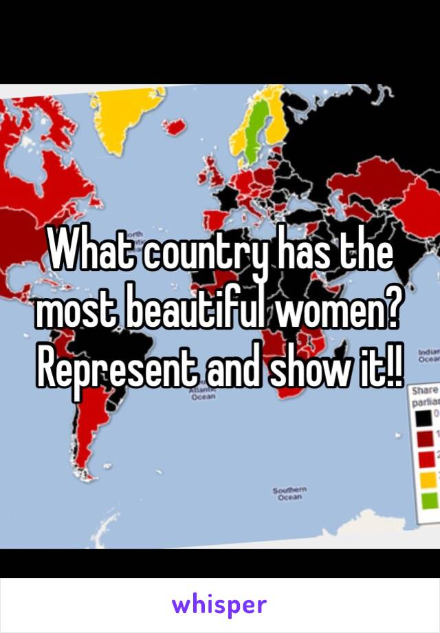 What country has the most beautiful women? Represent and show it!!