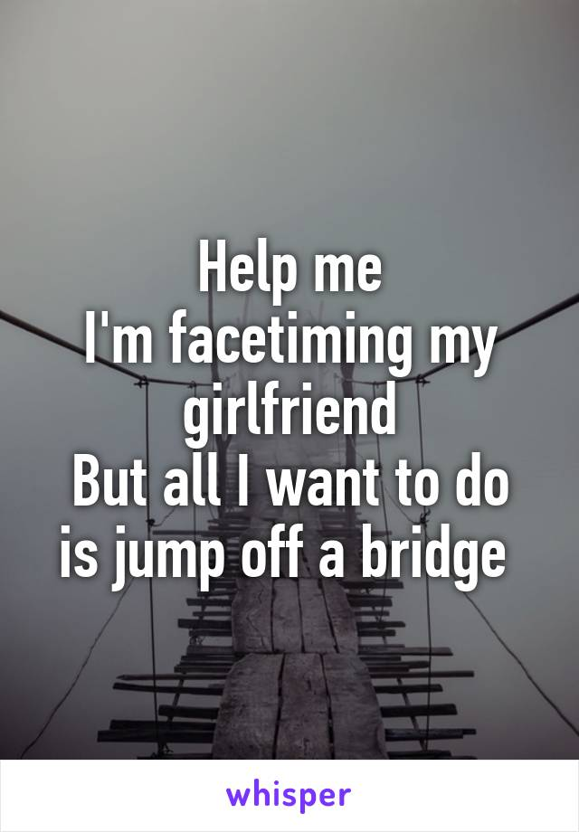 Help me I'm facetiming my girlfriend But all I want to do is jump off a bridge