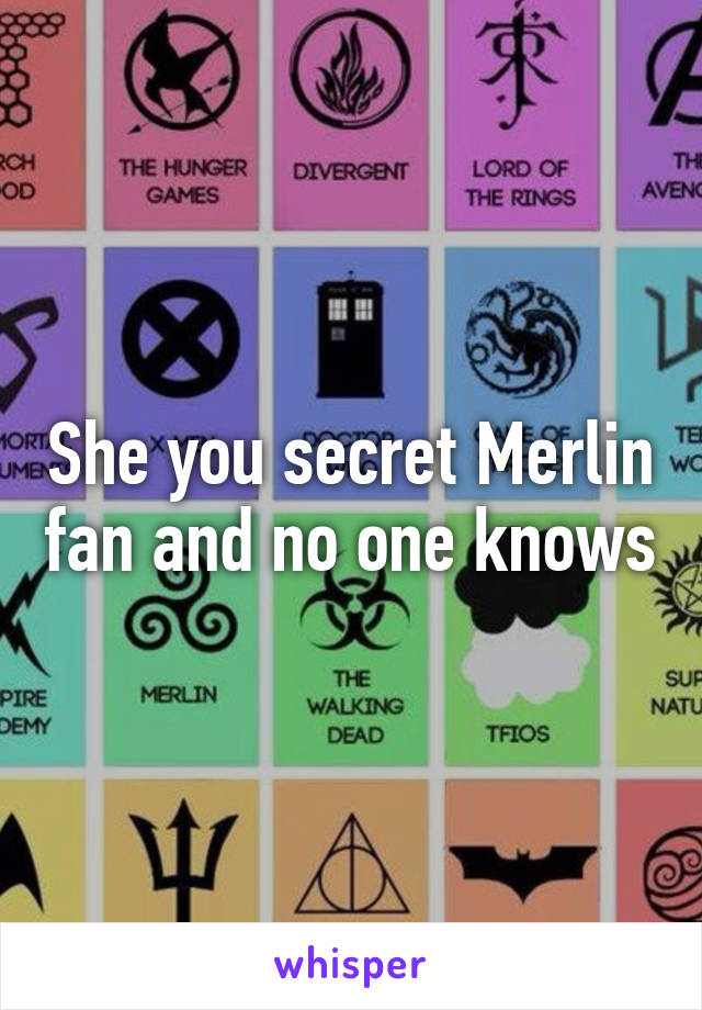 She you secret Merlin fan and no one knows