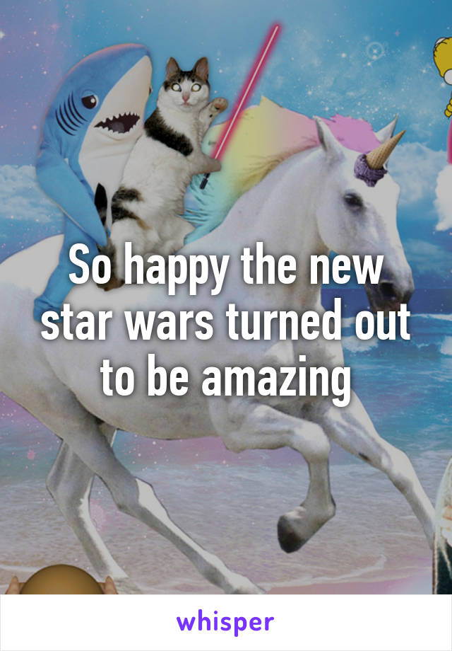 So happy the new star wars turned out to be amazing