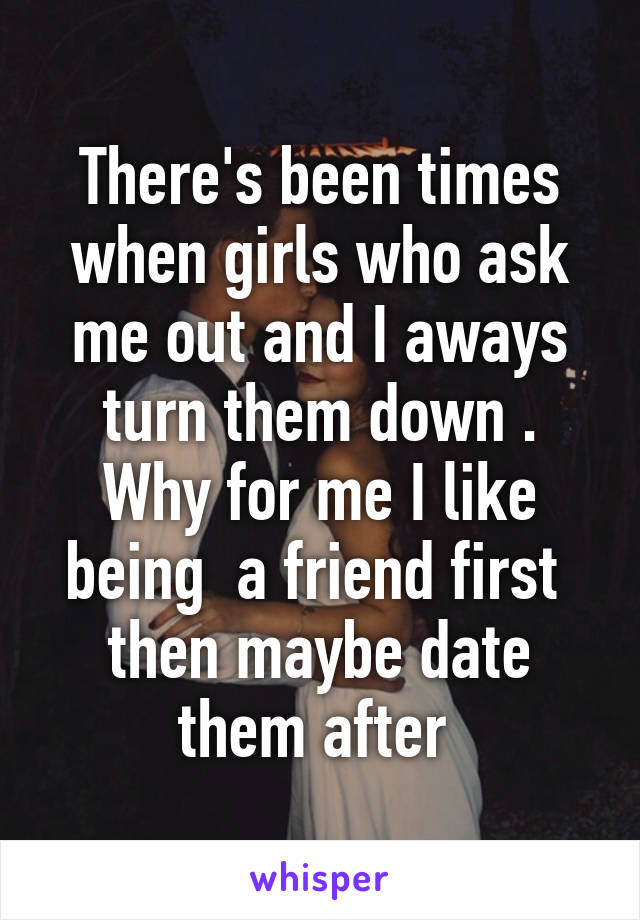 There's been times when girls who ask me out and I aways turn them down . Why for me I like being  a friend first  then maybe date them after