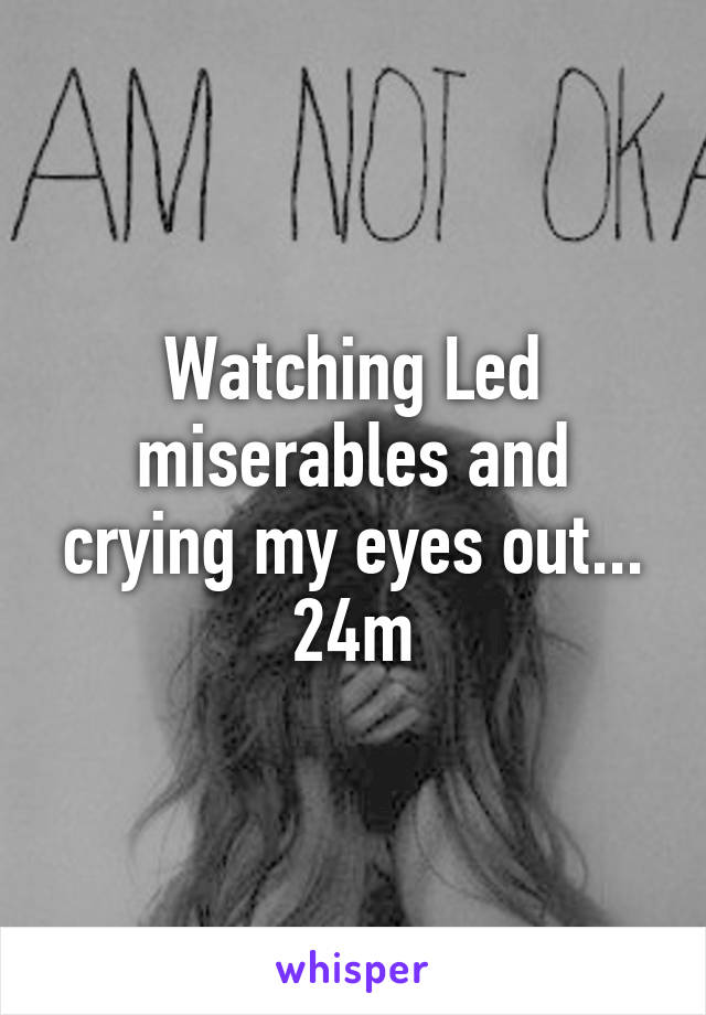 Watching Led miserables and crying my eyes out... 24m