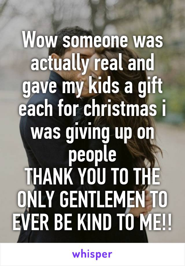 Wow someone was actually real and gave my kids a gift each for christmas i was giving up on people THANK YOU TO THE ONLY GENTLEMEN TO EVER BE KIND TO ME!!