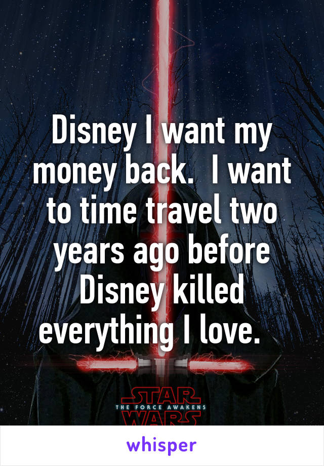 Disney I want my money back.  I want to time travel two years ago before Disney killed everything I love.