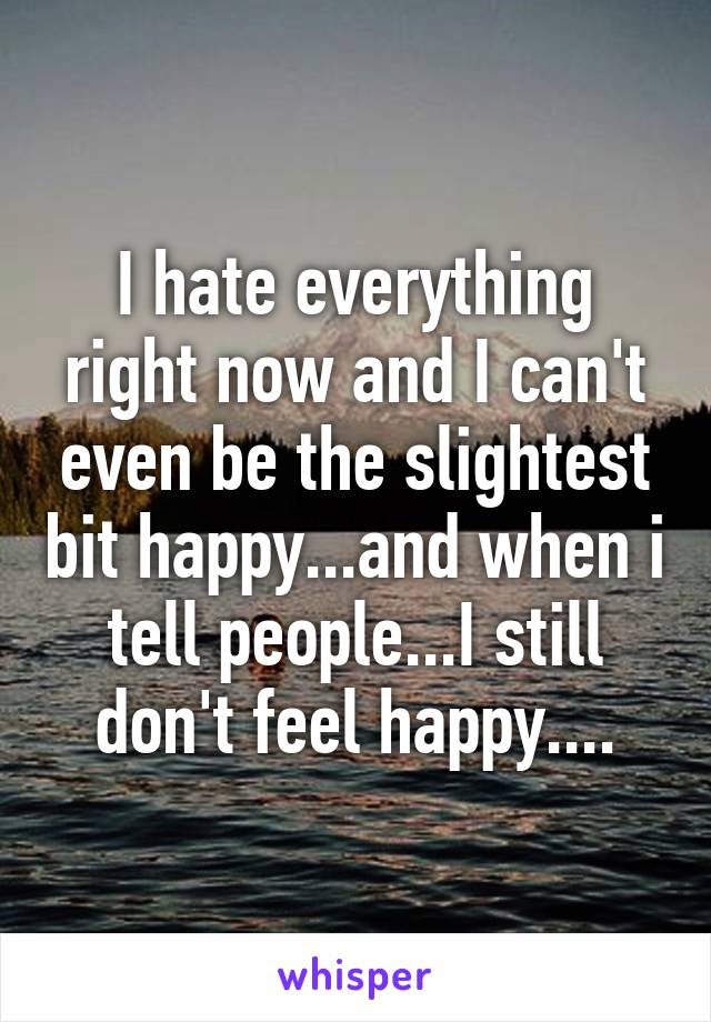 I hate everything right now and I can't even be the slightest bit happy...and when i tell people...I still don't feel happy....