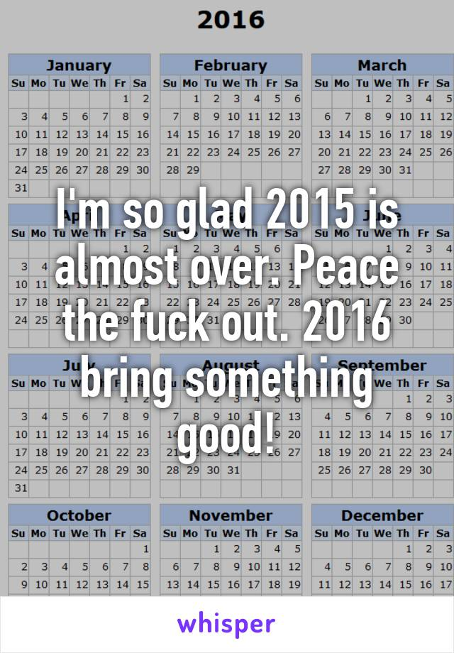 I'm so glad 2015 is almost over. Peace the fuck out. 2016 bring something good!