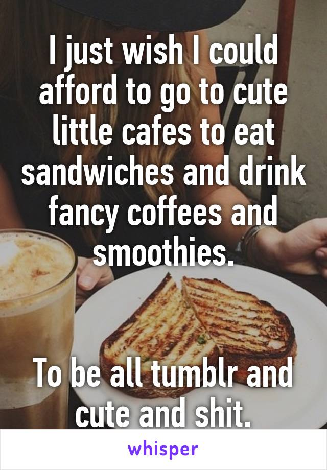 I just wish I could afford to go to cute little cafes to eat sandwiches and drink fancy coffees and smoothies.   To be all tumblr and cute and shit.