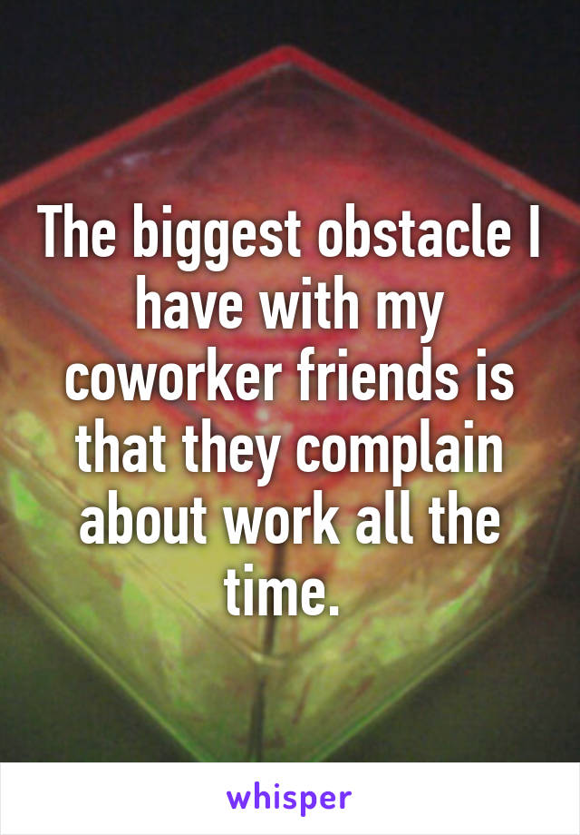The biggest obstacle I have with my coworker friends is that they complain about work all the time.