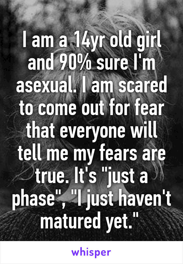 "I am a 14yr old girl and 90% sure I'm asexual. I am scared to come out for fear that everyone will tell me my fears are true. It's ""just a phase"", ""I just haven't matured yet."""