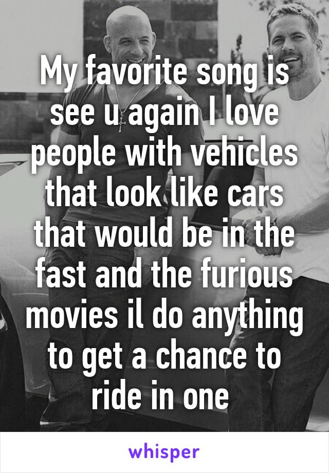 My favorite song is see u again I love people with vehicles that look like cars that would be in the fast and the furious movies il do anything to get a chance to ride in one
