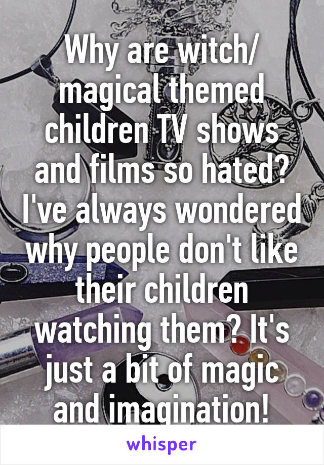 Why are witch/ magical themed children TV shows and films so hated? I've always wondered why people don't like their children watching them? It's just a bit of magic and imagination!