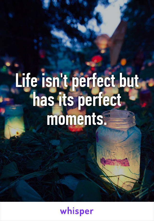 Life isn't perfect but has its perfect moments.