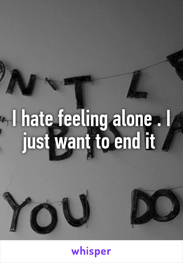 I hate feeling alone . I just want to end it