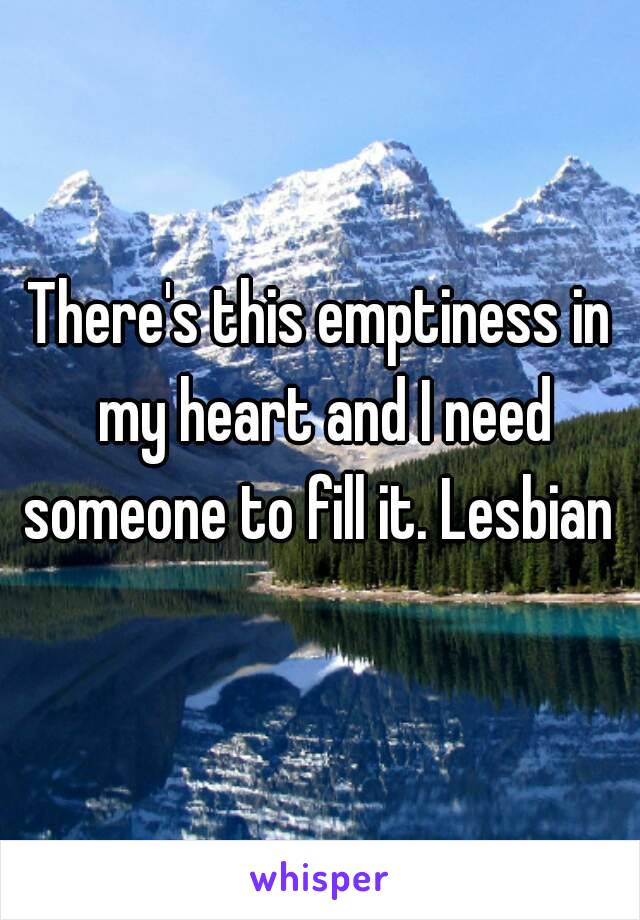 There's this emptiness in my heart and I need someone to fill it. Lesbian