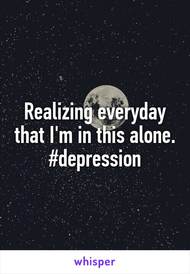 Realizing everyday that I'm in this alone. #depression