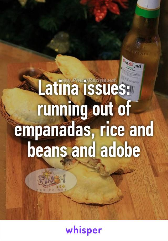 Latina issues: running out of empanadas, rice and beans and adobe