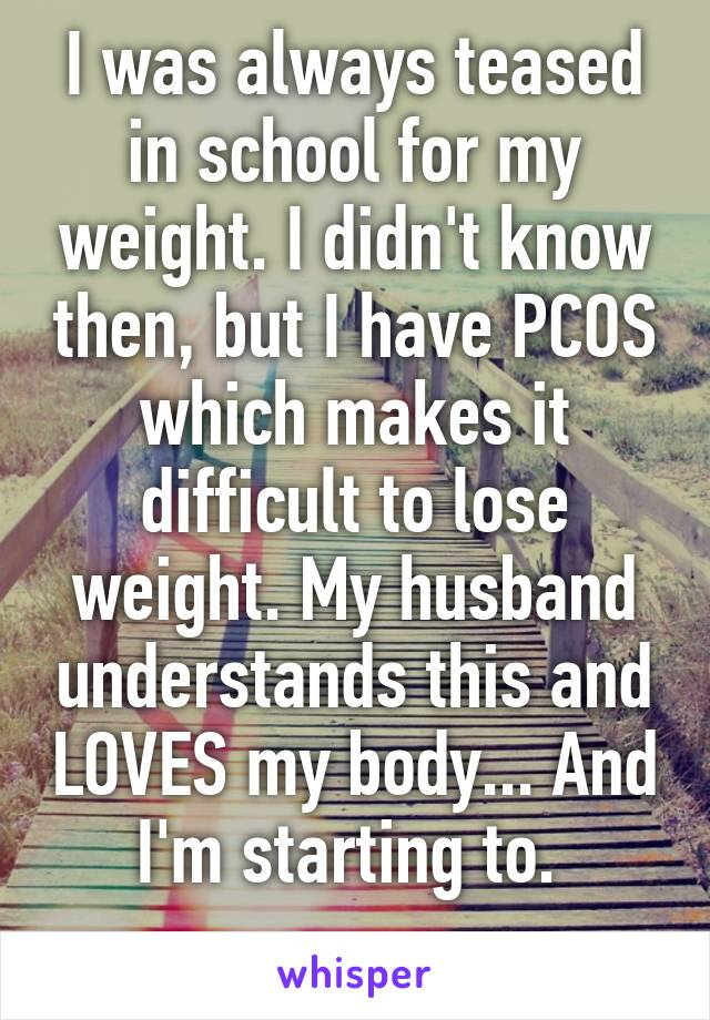 I was always teased in school for my weight. I didn't know then, but I have PCOS which makes it difficult to lose weight. My husband understands this and LOVES my body... And I'm starting to.
