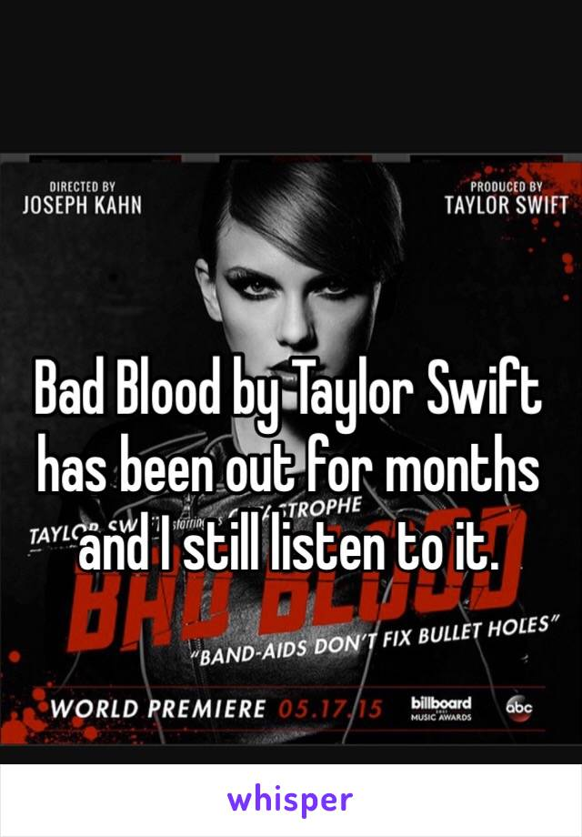 Bad Blood by Taylor Swift has been out for months and I still listen to it.