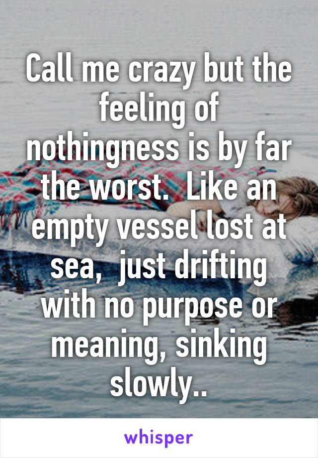 Call me crazy but the feeling of nothingness is by far the worst.  Like an empty vessel lost at sea,  just drifting with no purpose or meaning, sinking slowly..