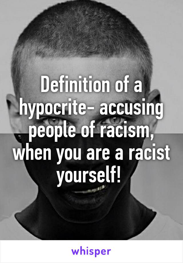 Definition of a hypocrite- accusing people of racism, when you are a racist yourself!