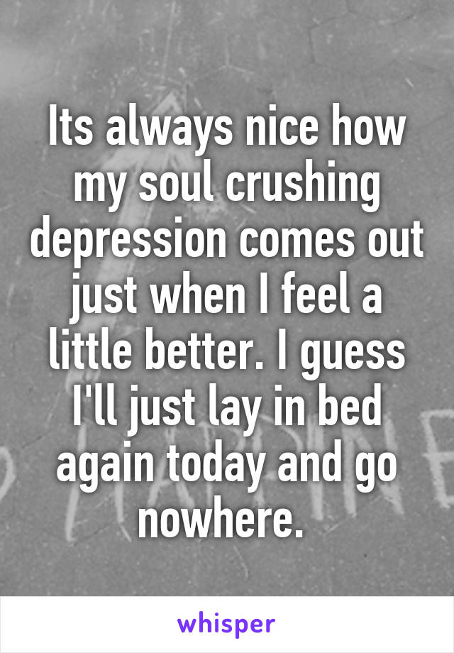 Its always nice how my soul crushing depression comes out just when I feel a little better. I guess I'll just lay in bed again today and go nowhere.