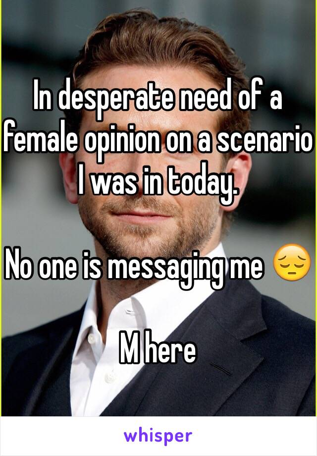 In desperate need of a female opinion on a scenario I was in today.  No one is messaging me 😔  M here
