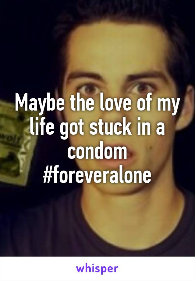 Maybe the love of my life got stuck in a condom #foreveralone