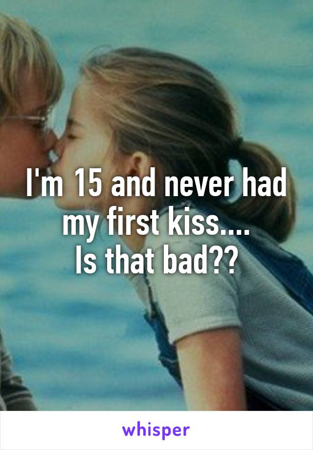 I'm 15 and never had my first kiss.... Is that bad??
