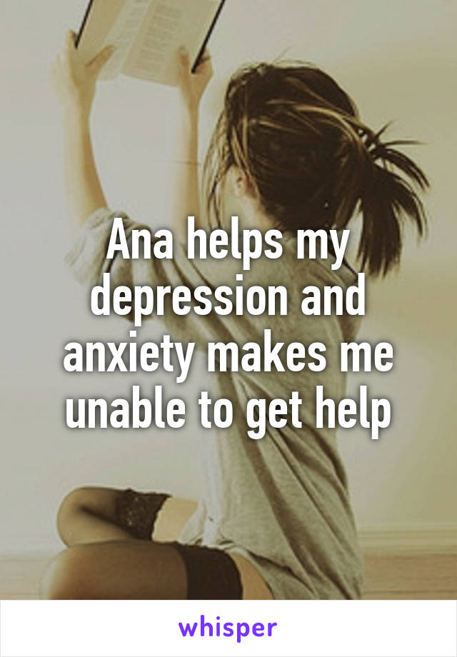 Ana helps my depression and anxiety makes me unable to get help