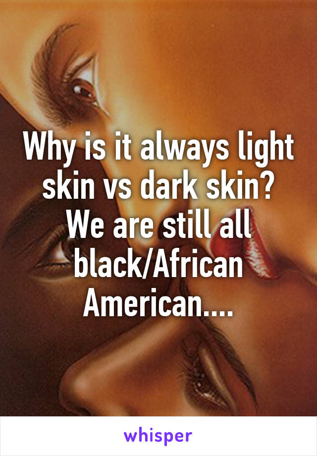 Why is it always light skin vs dark skin? We are still all black/African American....