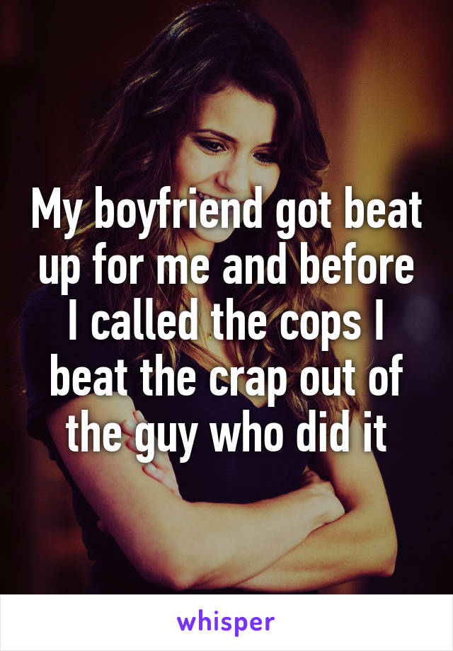 My boyfriend got beat up for me and before I called the cops I beat the crap out of the guy who did it