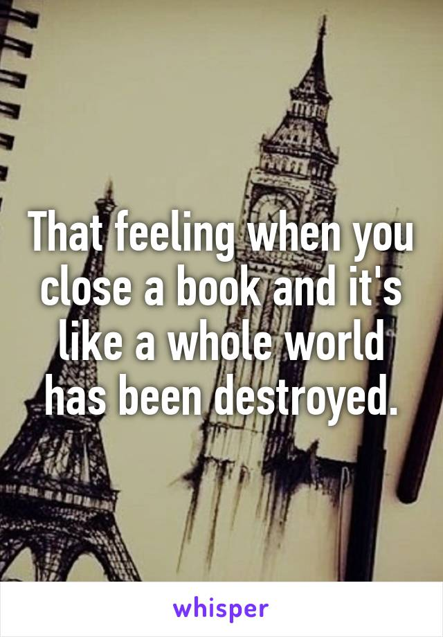 That feeling when you close a book and it's like a whole world has been destroyed.