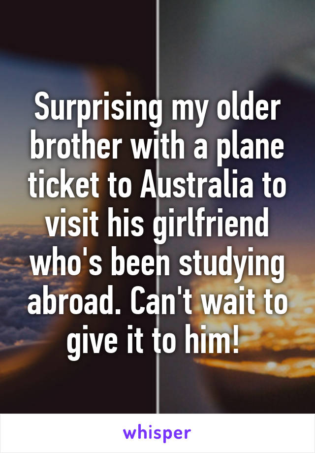 Surprising my older brother with a plane ticket to Australia to visit his girlfriend who's been studying abroad. Can't wait to give it to him!