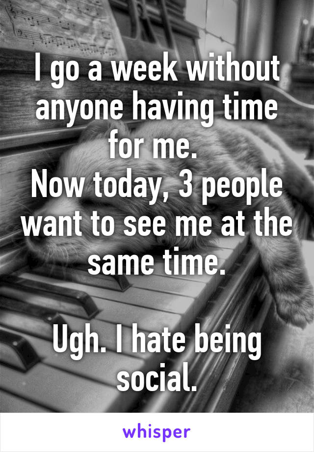 I go a week without anyone having time for me.  Now today, 3 people want to see me at the same time.  Ugh. I hate being social.
