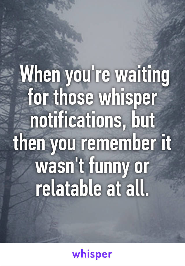 When you're waiting for those whisper notifications, but then you remember it wasn't funny or relatable at all.