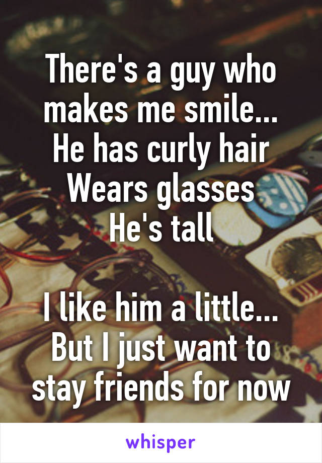There's a guy who makes me smile... He has curly hair Wears glasses He's tall  I like him a little... But I just want to stay friends for now
