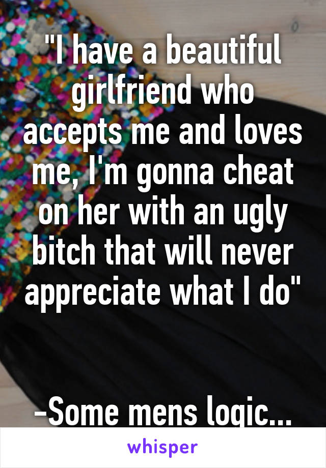 """I have a beautiful girlfriend who accepts me and loves me, I'm gonna cheat on her with an ugly bitch that will never appreciate what I do""   -Some mens logic..."