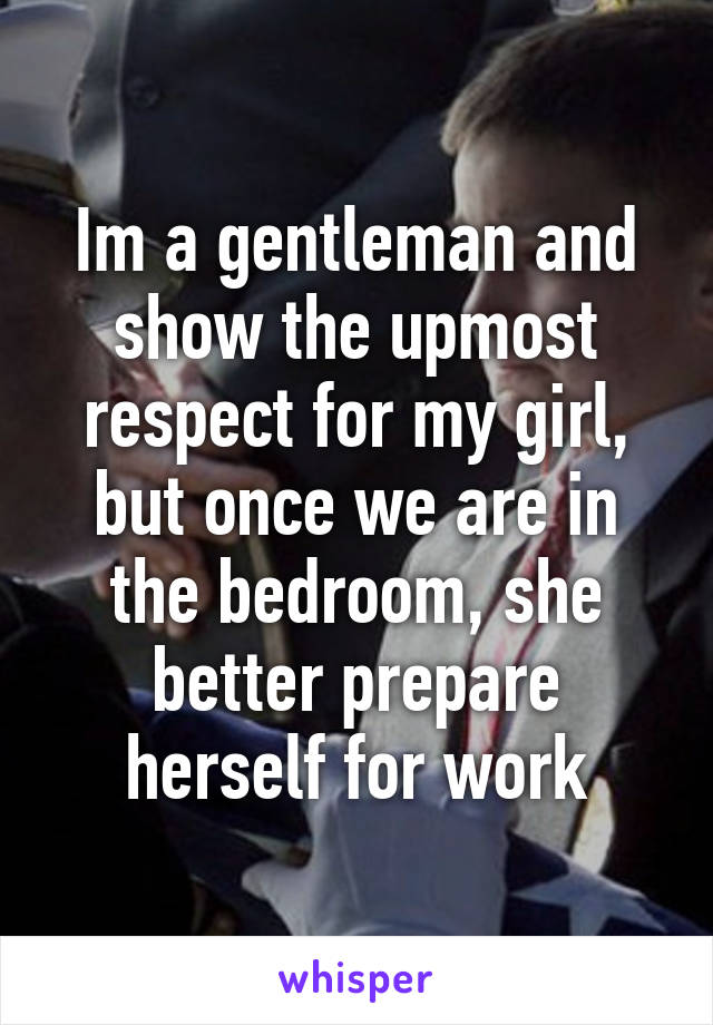 Im a gentleman and show the upmost respect for my girl, but once we are in the bedroom, she better prepare herself for work