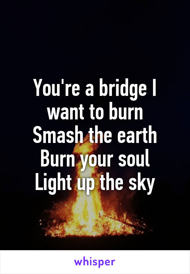 You're a bridge I want to burn Smash the earth Burn your soul Light up the sky