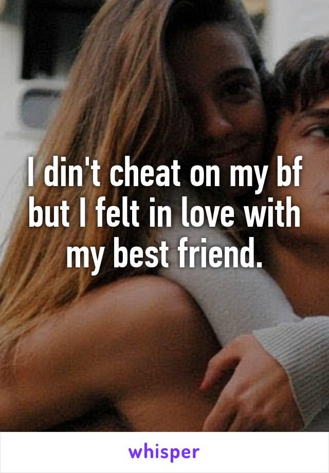 I din't cheat on my bf but I felt in love with my best friend.