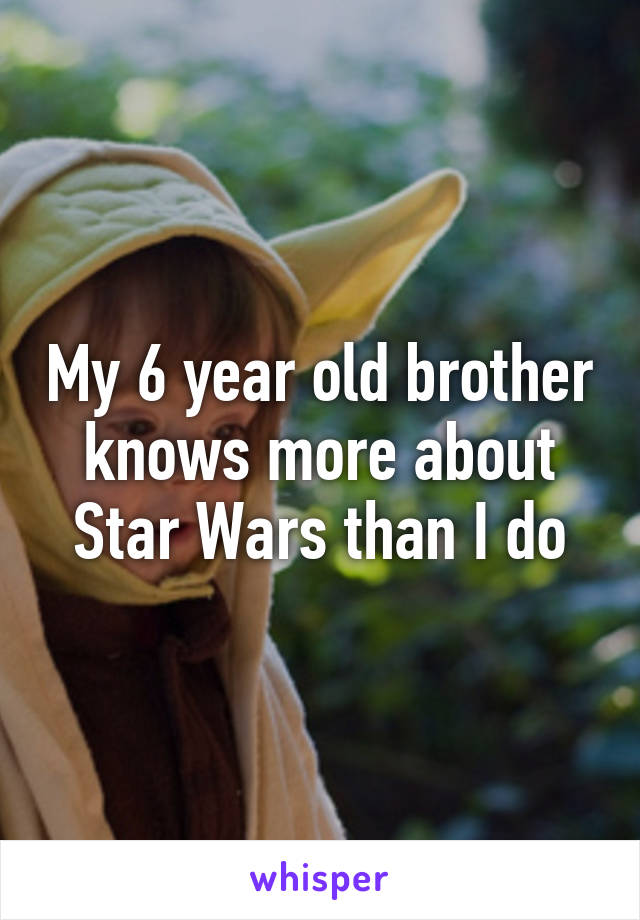My 6 year old brother knows more about Star Wars than I do
