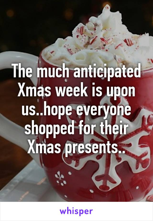 The much anticipated Xmas week is upon us..hope everyone shopped for their Xmas presents..