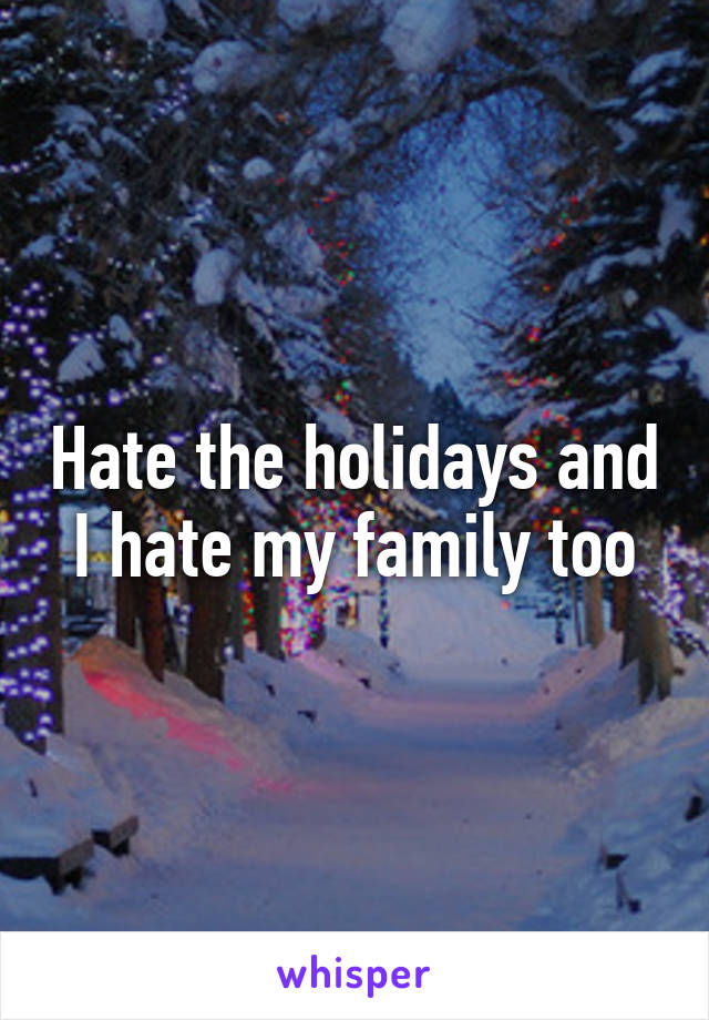 Hate the holidays and I hate my family too