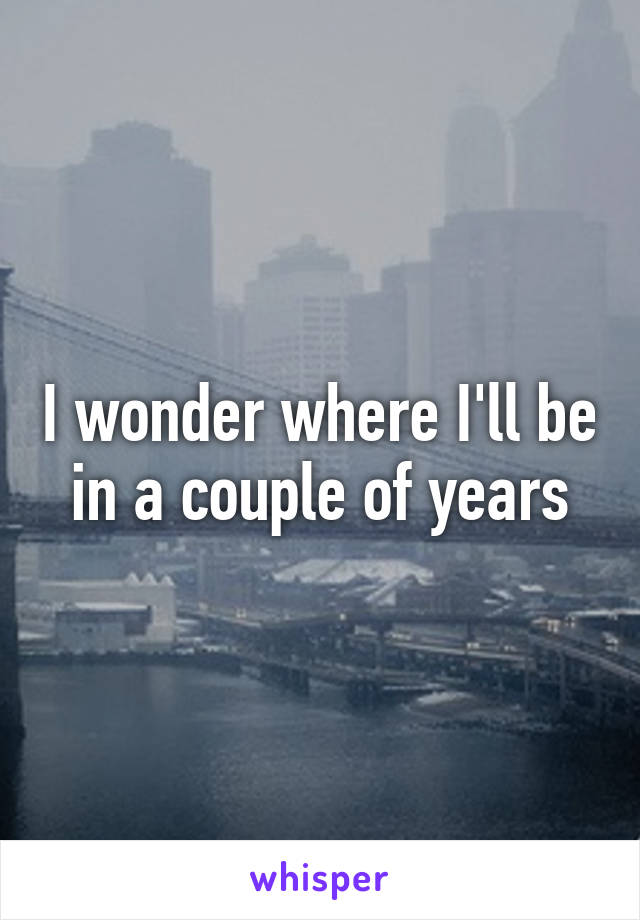I wonder where I'll be in a couple of years