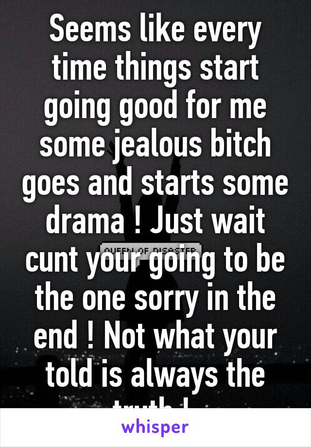 Seems like every time things start going good for me some jealous bitch goes and starts some drama ! Just wait cunt your going to be the one sorry in the end ! Not what your told is always the truth !