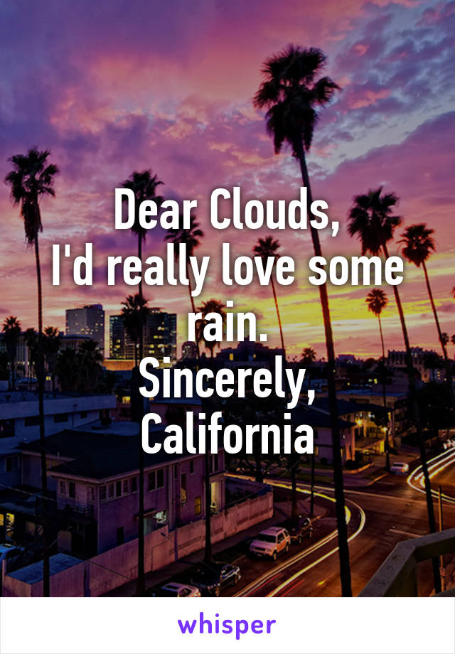 Dear Clouds, I'd really love some rain. Sincerely, California
