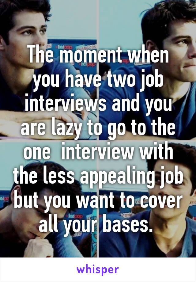The moment when you have two job interviews and you are lazy to go to the one  interview with the less appealing job but you want to cover all your bases.