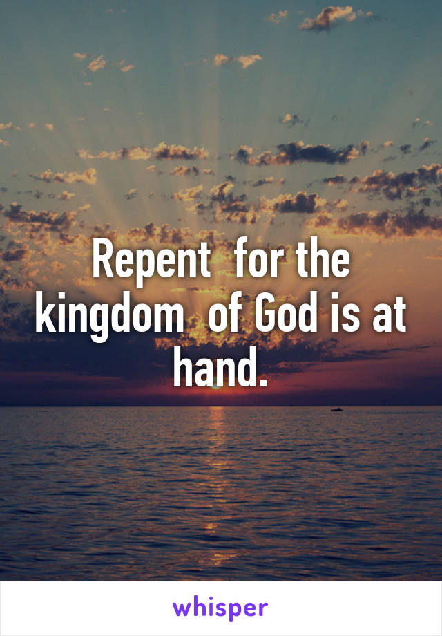 Repent  for the kingdom  of God is at hand.