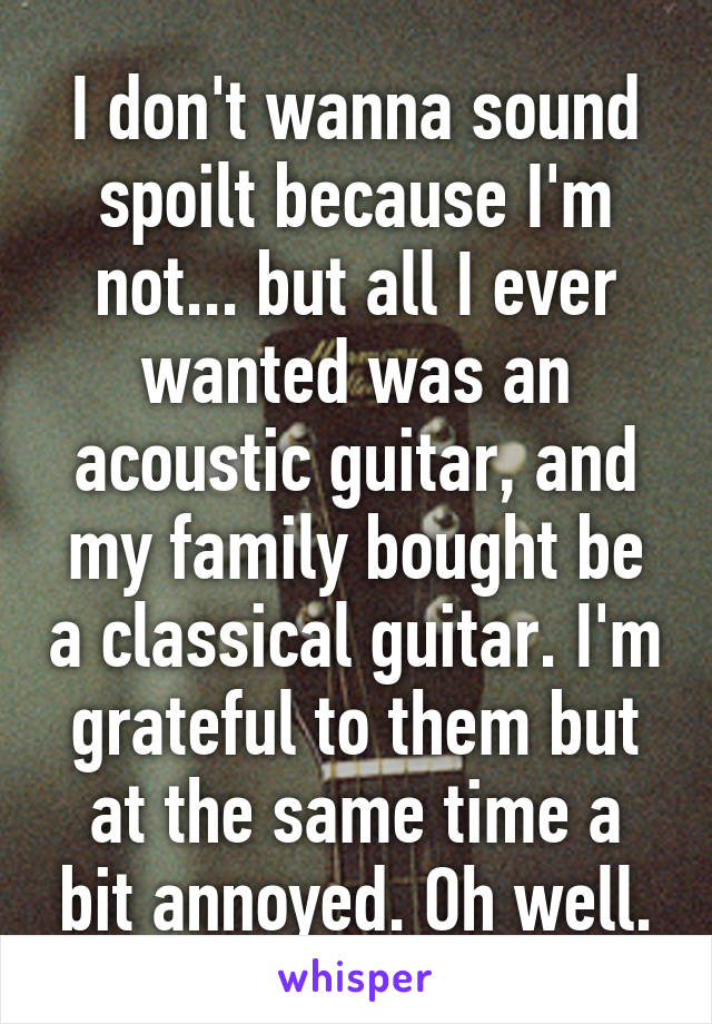 I don't wanna sound spoilt because I'm not... but all I ever wanted was an acoustic guitar, and my family bought be a classical guitar. I'm grateful to them but at the same time a bit annoyed. Oh well.